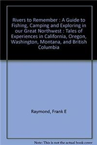 Download Rivers to Remember : A Guide to Fishing, Camping and Exploring in our Great Northwest : Tales of Experiences in California, Oregon, Washington, Montana, and British Columbia djvu