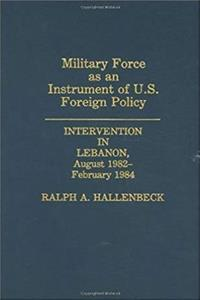 Download Military Force as an Instrument of U.S. Foreign Policy: Intervention in Lebanon, August 1982-February 1984 djvu