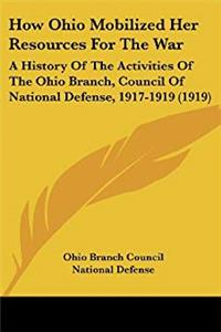 Download How Ohio Mobilized Her Resources For The War: A History Of The Activities Of The Ohio Branch, Council Of National Defense, 1917-1919 (1919) djvu