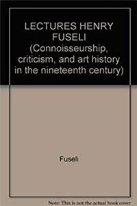 Download LECTURES HENRY FUSELI (Connoisseurship, criticism, and art history in the nineteenth century) djvu